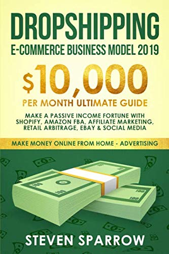 Dropshipping E-commerce Business Model 2019: $10,000/month Ultimate Guide - Make a Passive Income Fortune  with Shopify, Amazon FBA, Affiliate ... Media (Make Money Online from Home in 2019) (Business Models For Dummies)
