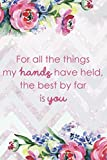 img - for For All The Things My Hands Have Held, The Best By Far Is You: Blank Lined Notebook Journal Diary Composition Notepad 120 Pages 6x9 Paperback Mother Grandmother Flowers book / textbook / text book