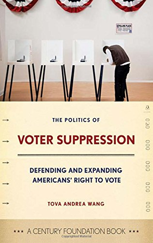 The Politics of Voter Suppression: Defending and Expanding Americans' Right to Vote (A Century Foundation Book)