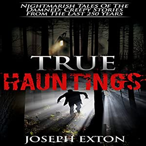True Hauntings: Nightmarish Tales of the Damned: Creepy Stories from the Last 250 Years Audiobook