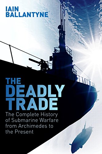 The Deadly Trade: The Complete History of Submarine Warfare From Archimedes to the Present (English Edition) por [Ballantyne, Iain]