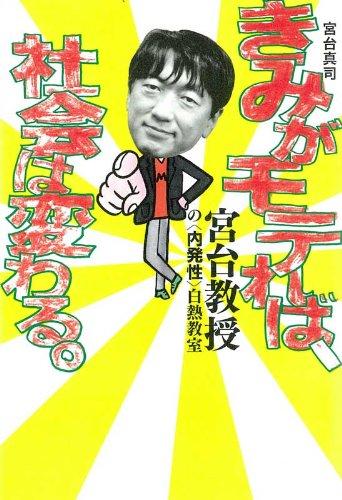Kimi ga motereba shakai wa kawaru : Miyadai kyoju no naihatsusei hakunetsu kyoshitsu. Shinji Miyadai