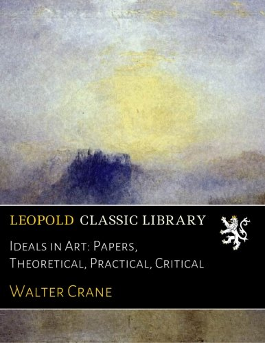 Read Online Ideals in Art: Papers, Theoretical, Practical, Critical ebook