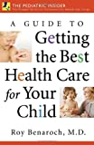 A Guide to Getting the Best Health Care for Your Child, Roy Benaroch, 0275993469