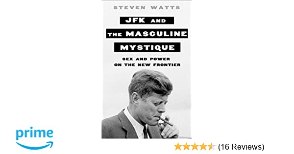 Jfk And The Masculine Mystique Sex And Power On The New Frontier Steven Watts 9781250049988 Amazon Com Books