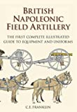 British Napoleonic Field Artillery: The First Complete Guide to Equipment and Uniforms