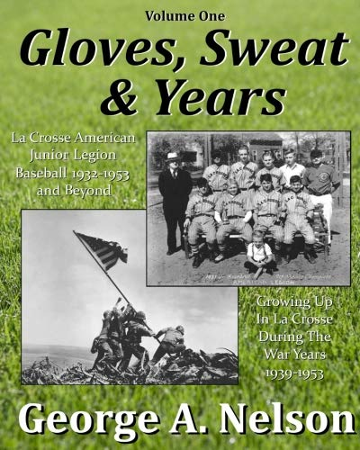 Gloves, Sweat & Years -- Vol. I: La Crosse American Legion Junior League Baseball 1932 - 1953 and Beyond/Growing Up in La Crosse During the War Years 1939 - 1953