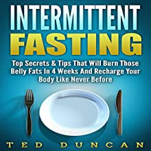 Intermittent Fasting: Top Secrets & Tips That Will Have You Lose Belly Fats in 4 Weeks and Recharge Your Body Like Never Before Audiobook by Ted Duncan Narrated by Commodore James