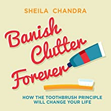 Banish Clutter Forever: How the Toothbrush Principle Will Change Your Life Audiobook by Sheila Chandra Narrated by Lucy Scott