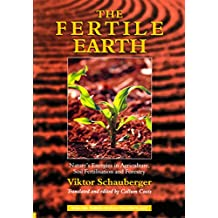 The Fertile Earth – Nature's Energies in Agriculture, Soil Fertilisation and Forestry: Volume 3 of Renowned Environmentalist Viktor Schauberger's Eco-Technology Series