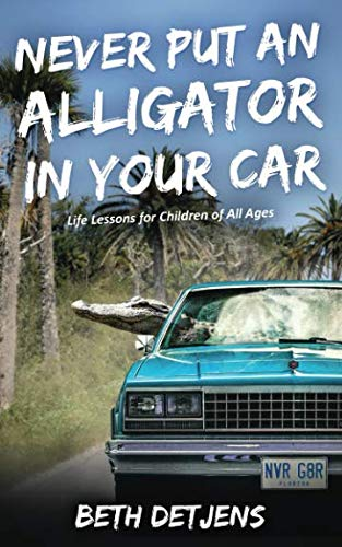 Never Put an Alligator in Your Car: Life Lessons for Children of All Ages