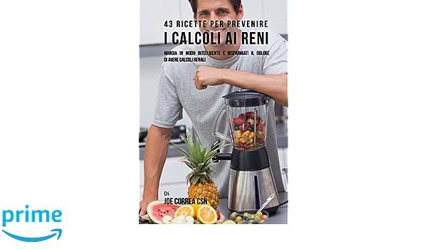 43 Ricette Per Prevenire I Calcoli Ai Reni: Mangia In Modo Intelligente E Risparmiati Il Dolore Di Avere Calcoli Renali (Italian Edition): Joe Correa CSN: ...