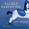 Sacred Parenting: How Raising Children Shapes Our Souls Audiobook by Gary L. Thomas Narrated by Gary L. Thomas