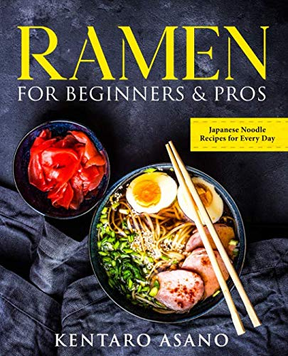 Ramen for Beginners and Pros: The Cookbook with Japanese Noodle Recipes for Every Day by Kentaro Asano