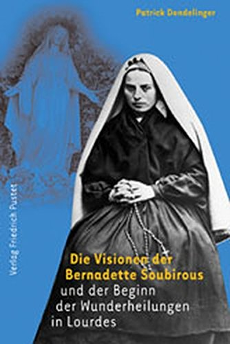 Die Visionen der Bernadette Soubirous und der Beginn der Wunderheilungen in Lourdes