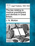 The law relating to medical practitioners and dentists in Great Britain, J. N. Morton, 1240116659