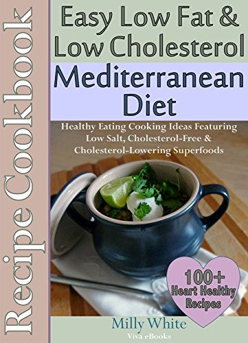 Easy Low Fat & Low Cholesterol Mediterranean Diet Recipe Cookbook 100+ Heart Healthy Recipes & Meals Plan: Healthy Cooking & Eating Book with Low Salt, ... Nutrition & Dieting Recipes Collection) by Milly White