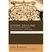 Divine Healing: The Holiness-Pentecostal Transition Years, 1890–1906: Theological Transpositions in the Transatlantic World
