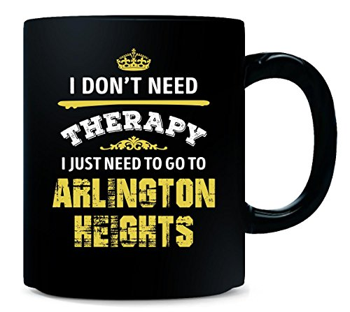 Don't Need Therapy Need To Go To Arlington Heights City - Mug (Arlington Heights City)