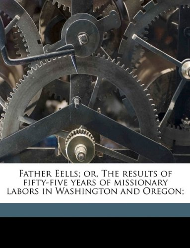 Download Father Eells; or, The results of fifty-five years of missionary labors in Washington and Oregon; ebook