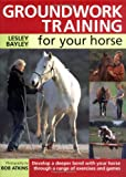 Groundwork Training for Your Horse: Develop a Deeper Bond with Your Horse Through a Range of Exercises and Games