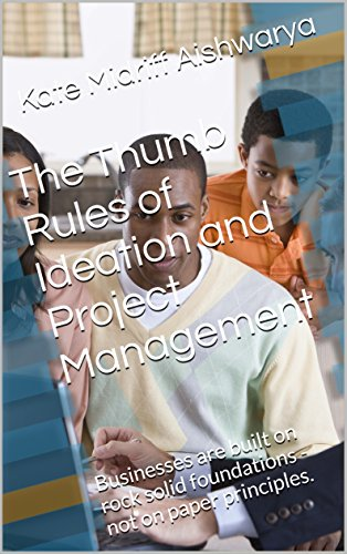 The Thumb Rules of Ideation and Project Management: Businesses are built on rock solid foundations -not on paper principles.