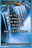 img - for How to Lose 40 Pounds (Or More) in 30 Days with Water Fasting (How To Lose Weight Fast, Keep it Off & Renew The Mind, Body & Spirit Through Fasting, Smart Eating & Practical Spirituality) book / textbook / text book