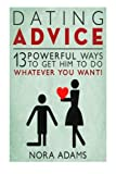 Dating Advice: 13 Powerful Ways To Get Him To Do Whatever You Want!