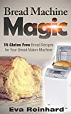 Bread Machine Magic:15 Gluten Free Bread Recipes for Your Bread Maker Machine (Celiac Disease, Gluten Intolerance, Bread Maker, Bread Machines)