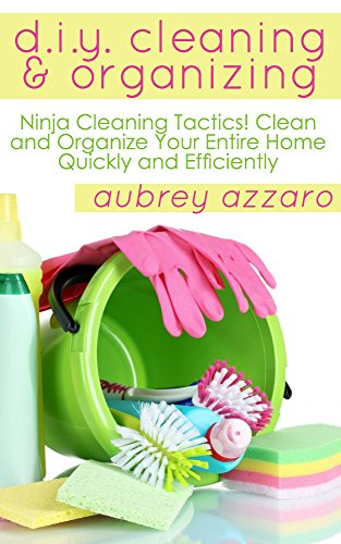 DIY Cleaning And Organizing: Ninja Cleaning Tactics! Clean And Organize Your Entire Home Quickly And Efficiently (Cleaning and Organizing - DIY - Speed Cleaning - Organization) by [Azzaro, Aubrey]