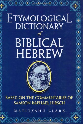 Etymological Dictionary of Biblical Hebrew: Based on the Commentaries of Samson Raphael Hirsch (English and Hebrew Edition) (A Comprehensive Etymological Dictionary Of The English Language)