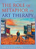 The Role of Metaphor in Art Therapy : Theory, Method, and Experience, Moon, Bruce L., 0398077533
