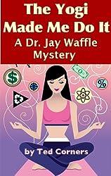 The Yogi Made Me Do It (A Dr. Jay Waffle Mystery Novel)