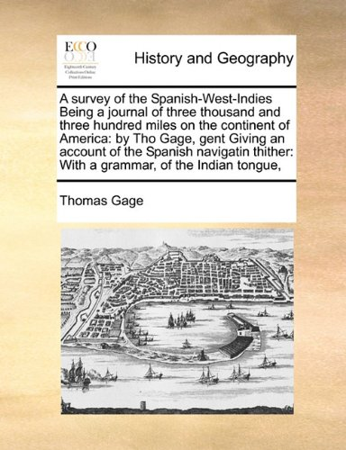 Download A survey of the Spanish-West-Indies Being a journal of three thousand and three hundred miles on the continent of America: by Tho Gage, gent Giving an ... With a grammar, of the Indian tongue, pdf