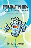 Even Smart Phones Like Funny Stories: A Compilation Of Funny Stories