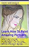 Watercolor Portrait Of A Girl With Violet Rose: Learn How To Paint Amazing Portraits