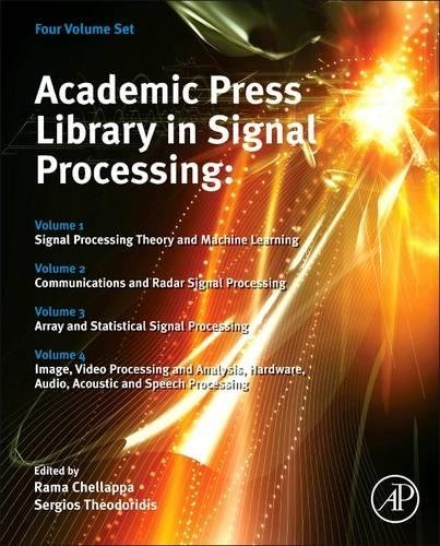Academic Press Library in Signal Processing: Signal Processing Theory and Machine Learning, Communications and Radar Signal Processing, Array and ... Audio, Acoustic and Speech Processing