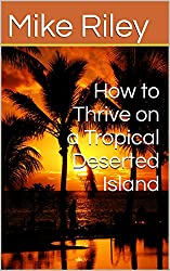 How to Thrive on a Tropical Deserted Island: A Primer For the Shipwrecked Sailor