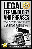 Legal Terminology And Phrases: Essential Legal Terms Explained You Need To Know About Crimes, Penalty And Criminal Procedure