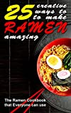 25 Creative Ways to Make Your Ramen Amazing: The Ramen Cookbook that Everyone can Use