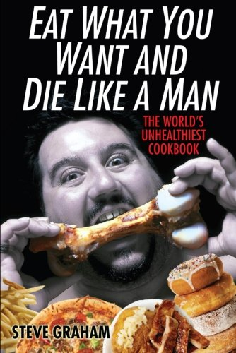 Eat What You Want And Die Like A Man: The World's Unhealthiest Cookbook -