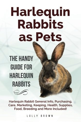 Harlequin Rabbits as Pets: Harlequin Rabbit General Info, Purchasing, Care, Marketing, Keeping, Health, Supplies, Food, Breeding and More Included! The Handy Guide for Harlequin Rabbits ebook