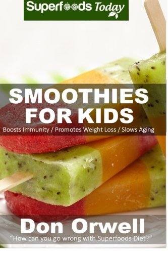 Smoothies For Kids: 80+ Recipes, Whole Foods Diet, Heart Healthy Diet, Natural Foods, Blender Recipes, Detox Cleanse Juice, Smoothies for Weight ... loss - detox smoothie recipes) (Volume 40)