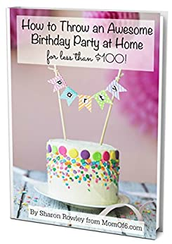 How to Throw an Awesome Birthday Party at Home for Less Than $100! by [Rowley, Sharon]