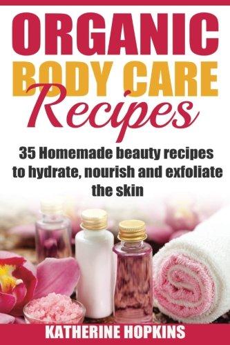 Organic Body Care Recipes: 35 Homemade Beauty Recipes To Hydrate, Nourish & Exfoliate The Skin