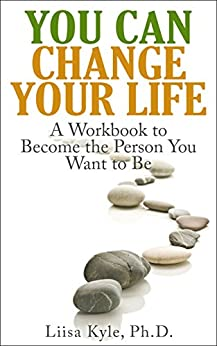 You Can Change Your Life: A Workbook to Become the Person You Want to Be by [Kyle, Liisa]