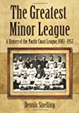 The Greatest Minor League: A History of the Pacific Coast League, 1903-1957