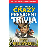 The Great Book of Crazy President Trivia: Interesting Stories of American Presidents: Volume 1 (American History & Trivia)