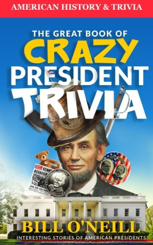 The Great Book of Crazy President Trivia: Interesting Stories of American Presidents (American History & Trivia) (Volume 1)