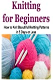 Knitting for Beginners: How to Knit Beautiful Knitting Patterns in 5 Days or Less: Knitting for Beginners, Knitting, How to Knit, Knitting Patterns, Knitting Ideas